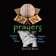 Brain Prayers - Explore Your Brain, Expand Your Prayers ebook by Karen D. Wood