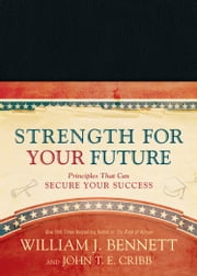 Strength for Your Future - Principles That Can Secure Your Success ebook by William J. Bennett,John T. E. Cribb