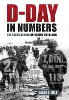 D-Day in Numbers - The facts behind Operation Overlord eBook by Jacob F. Field