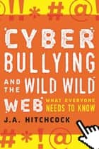 Cyberbullying and the Wild, Wild Web - What You Need to Know ebook by J. A. Hitchcock