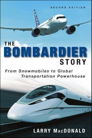 The Bombardier Story - From Snowmobiles to Global Transportation Powerhouse ebook by Larry MacDonald