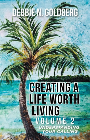 Creating a Life Worth Living - Volume 2 Understanding Your Calling ebook by Debbie N. Goldberg