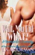 Wait, You Did What? ebook by T. A. Moorman