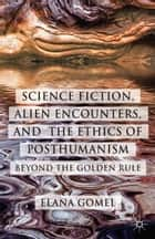 Science Fiction, Alien Encounters, and the Ethics of Posthumanism ebook by E. Gomel