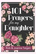 101 Prayers for My Daughter (eBook) ebook by Rob Teigen, Joanna Teigen