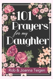 101 Prayers for My Daughter (eBook) ebook by Rob Teigen,Joanna Teigen