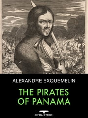 The Pirates of Panama - Or The Buccaneers of America, A True Account of the Famous Adventures and Daring Deeds of Sir Henry Morgan and Other Notorious Freebooters of the Spanish Main ebook by Alexandre Exquemelin