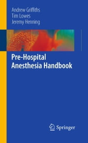 Pre-Hospital Anesthesia Handbook ebook by Andrew Griffiths,Tim Lowes,Jeremy Henning