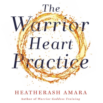 The Warrior Heart Practice - A simple process to transform confusion into clarity and pain into peace audiobook by HeatherAsh Amara
