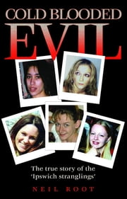 Cold Blooded Evil: The True Story of the 'Ipswich Stranglings' ebook by Root, Neil