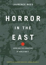 Horror In The East - Japan And The Atrocities Of World War 2 ebook by Laurence Rees