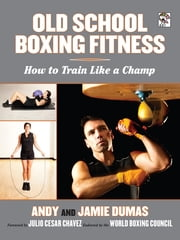 Old School Boxing Fitness - How to Train Like a Champ ebook by Andy Dumas,Jamie Dumas,Julio Cesar Chavez