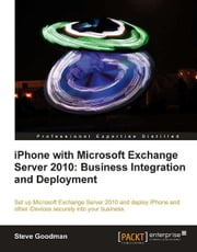 iPhone with Microsoft Exchange Server 2010: Business Integration and Deployment ebook by Steve Goodman