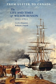 From Ulster to Canada: The life and times of Wilson Benson, 1821-1911 ebook by Cecil J. Houston,William J.  Smyth