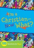 I'm a Christian--Now What? - 100 Devotions for Boys ebook by B&H Kids Editorial Staff, Jesse Campbell