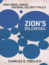 Zion's Dilemmas - How Israel Makes National Security Policy ebook by Charles D. Freilich