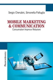 Mobile marketing & communication. Consumatori Imprese Relazioni - Consumatori Imprese Relazioni ebook by Sergio Cherubini, Simonetta Pattuglia