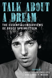 Talk About a Dream - The Essential Interviews of Bruce Springsteen ebook by Christopher Phillips,Louis P. Masur