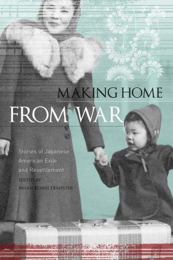 Making Home from War - Stories of Japanese American Exile and Resettlement ebook by Brian Dempster