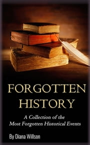 World History: A Collection of the Most Forgotten Historical Events (Forgotten History, Ancient History, History of the World, Human History, Alternate History, Modern History) ebook by Diana Willson