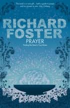Prayer - Finding the Heart's True Home ebook by Richard Foster