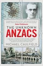 The Unknown Anzacs - The real stories of our national legend ebook by Michael Caulfield