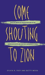 Come Shouting to Zion - African American Protestantism in the American South and British Caribbean to 1830 ebook by Sylvia R. Frey,Betty Wood