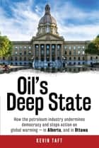 Oil's Deep State - How the petroleum industry undermines democracy and stops action on global warming - in Alberta, and in Ottawa ebook by Kevin Taft