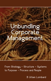 Unbundling Corporate Management: From Strategy — Structure — Systems to Purpose — Process and People ebook by B Urban Lombard
