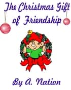 Christmas Gift of Friendship ebook by A. Nation