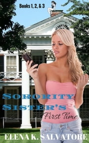 Sorority Sister's First Time Books 1-3 ebook by Elena K. Salvatore