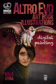 Altro Evo Art Book Illustrations, Digital Painting ebook by Mala Spina