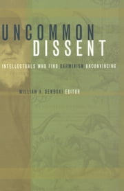 Uncommon Dissent - Intellectuals Who Find Darwinism Unconvincing ebook by William Dembski