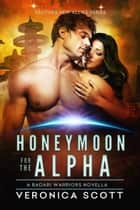 Honeymoon for the Alpha - A Badari Warriors Novella ebook by Veronica Scott