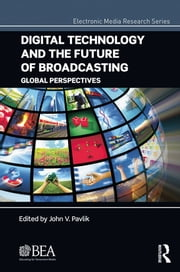 Digital Technology and the Future of Broadcasting - Global Perspectives ebook by John V. Pavlik