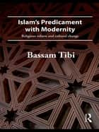 Islam's Predicament with Modernity - Religious Reform and Cultural Change ebook by Bassam Tibi