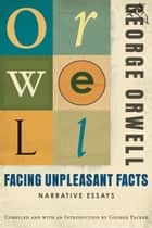 Facing Unpleasant Facts ebook by George Orwell,George Packer
