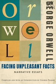 Facing Unpleasant Facts - Narrative Essays ebook by George Orwell,George Packer