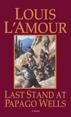Last Stand at Papago Wells - A Novel eBook by Louis L'Amour