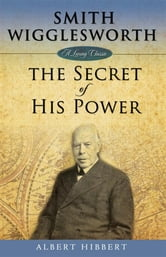 Smith Wigglesworth: The Secret of His Power ebook by Albert Hibbert