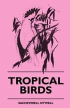 Tropical Birds ebook by Sacheverell Sitwell