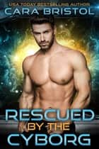 Rescued by the Cyborg eBook by Cara Bristol