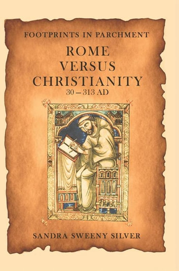 Footprints in Parchment - Rome Versus Christianity 30-313 Ad ebook by SANDRA SWEENY SILVER