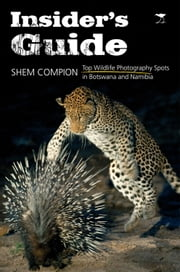 Insider's Guide - Top Wildlife Photography Spots in Botswana and Namibia ebook by Shem Compion