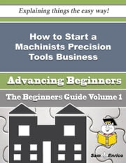 How to Start a Machinists Precision Tools Business (Beginners Guide) ebook by Karie Hardesty,Sam Enrico