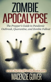 Zombie Apocalypse: The Prepper's Guide to Pandemic Outbreak, Quarantine, and Zombie Fallout - Survival Family Basics - Preppers Survival Handbook Series ebook by Macenzie Guiver