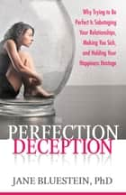 The Perfection Deception - Why Striving to Be Perfect Is Sabotaging Your Relationships, Making You Sick, and Holding Your Happiness Hostage ebook by Jane Bluestein