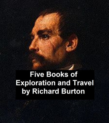 Exploration and Travel: five books by Richard Burton ebook by Richard Burton