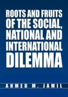 Roots and Fruits Of The Social, National And International Dilemma ebook by Ahmed M. Jamil