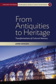 From Antiquities to Heritage: Transformations of Cultural Memory ebook by Eriksen, Anne